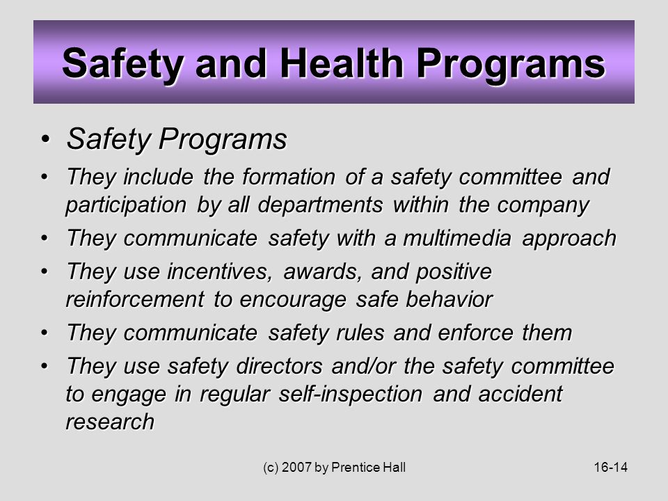 (c) 2007 by Prentice Hall16-14 Safety ProgramsSafety Programs They include the formation of a safety committee and participation by all departments within the companyThey include the formation of a safety committee and participation by all departments within the company They communicate safety with a multimedia approachThey communicate safety with a multimedia approach They use incentives, awards, and positive reinforcement to encourage safe behaviorThey use incentives, awards, and positive reinforcement to encourage safe behavior They communicate safety rules and enforce themThey communicate safety rules and enforce them They use safety directors and/or the safety committee to engage in regular self-inspection and accident researchThey use safety directors and/or the safety committee to engage in regular self-inspection and accident research Safety and Health Programs