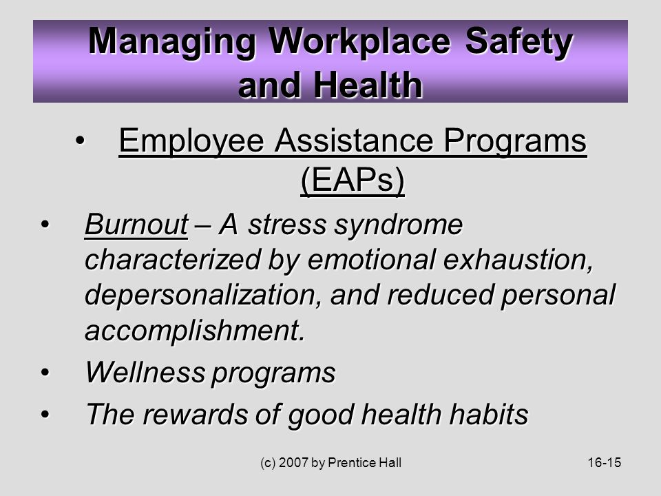 (c) 2007 by Prentice Hall16-15 Employee Assistance Programs (EAPs)Employee Assistance Programs (EAPs) Burnout – A stress syndrome characterized by emotional exhaustion, depersonalization, and reduced personal accomplishment.Burnout – A stress syndrome characterized by emotional exhaustion, depersonalization, and reduced personal accomplishment.