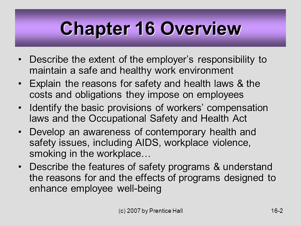 (c) 2007 by Prentice Hall16-2 Describe the extent of the employer's responsibility to maintain a safe and healthy work environmentDescribe the extent of the employer's responsibility to maintain a safe and healthy work environment Explain the reasons for safety and health laws & the costs and obligations they impose on employeesExplain the reasons for safety and health laws & the costs and obligations they impose on employees Identify the basic provisions of workers' compensation laws and the Occupational Safety and Health ActIdentify the basic provisions of workers' compensation laws and the Occupational Safety and Health Act Develop an awareness of contemporary health and safety issues, including AIDS, workplace violence, smoking in the workplace…Develop an awareness of contemporary health and safety issues, including AIDS, workplace violence, smoking in the workplace… Describe the features of safety programs & understand the reasons for and the effects of programs designed to enhance employee well-beingDescribe the features of safety programs & understand the reasons for and the effects of programs designed to enhance employee well-being Chapter 16 Overview