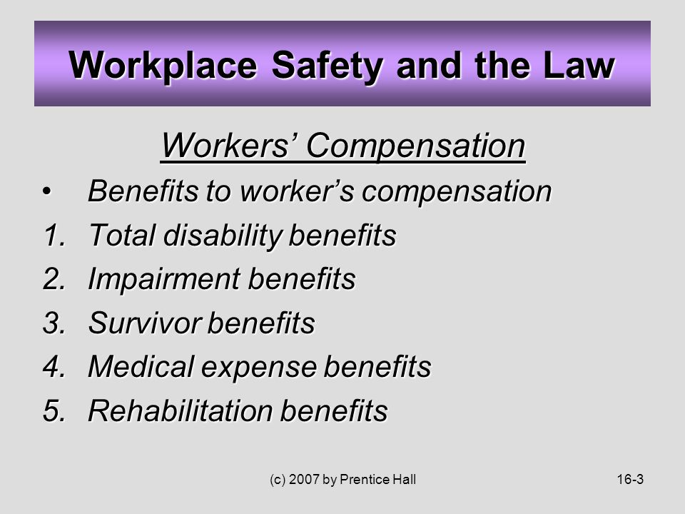 (c) 2007 by Prentice Hall16-3 Workers' Compensation Benefits to worker's compensationBenefits to worker's compensation 1.Total disability benefits 2.Impairment benefits 3.Survivor benefits 4.Medical expense benefits 5.Rehabilitation benefits Workplace Safety and the Law