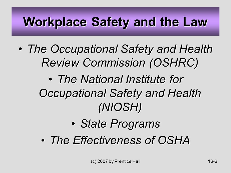 (c) 2007 by Prentice Hall16-6 The Occupational Safety and Health Review Commission (OSHRC)The Occupational Safety and Health Review Commission (OSHRC) The National Institute for Occupational Safety and Health (NIOSH)The National Institute for Occupational Safety and Health (NIOSH) State ProgramsState Programs The Effectiveness of OSHAThe Effectiveness of OSHA Workplace Safety and the Law