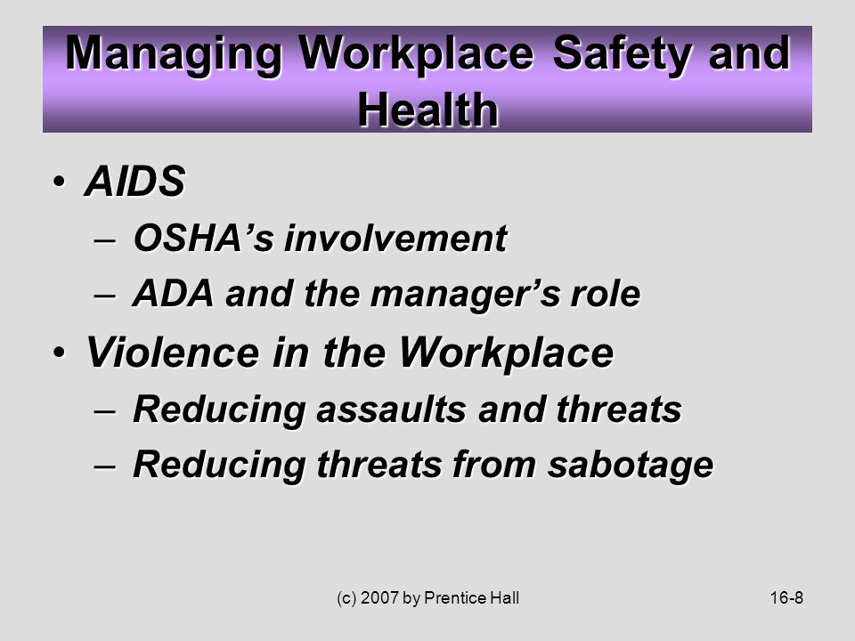 (c) 2007 by Prentice Hall16-8 AIDSAIDS – OSHA's involvement – ADA and the manager's role Violence in the WorkplaceViolence in the Workplace – Reducing assaults and threats – Reducing threats from sabotage Managing Workplace Safety and Health