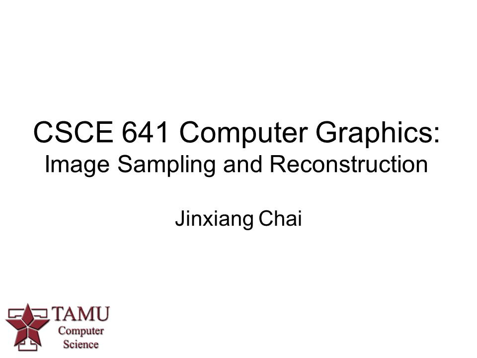 CSCE 641 Computer Graphics: Image Sampling and Reconstruction Jinxiang Chai