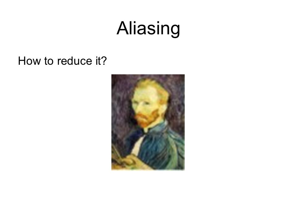 Aliasing How to reduce it