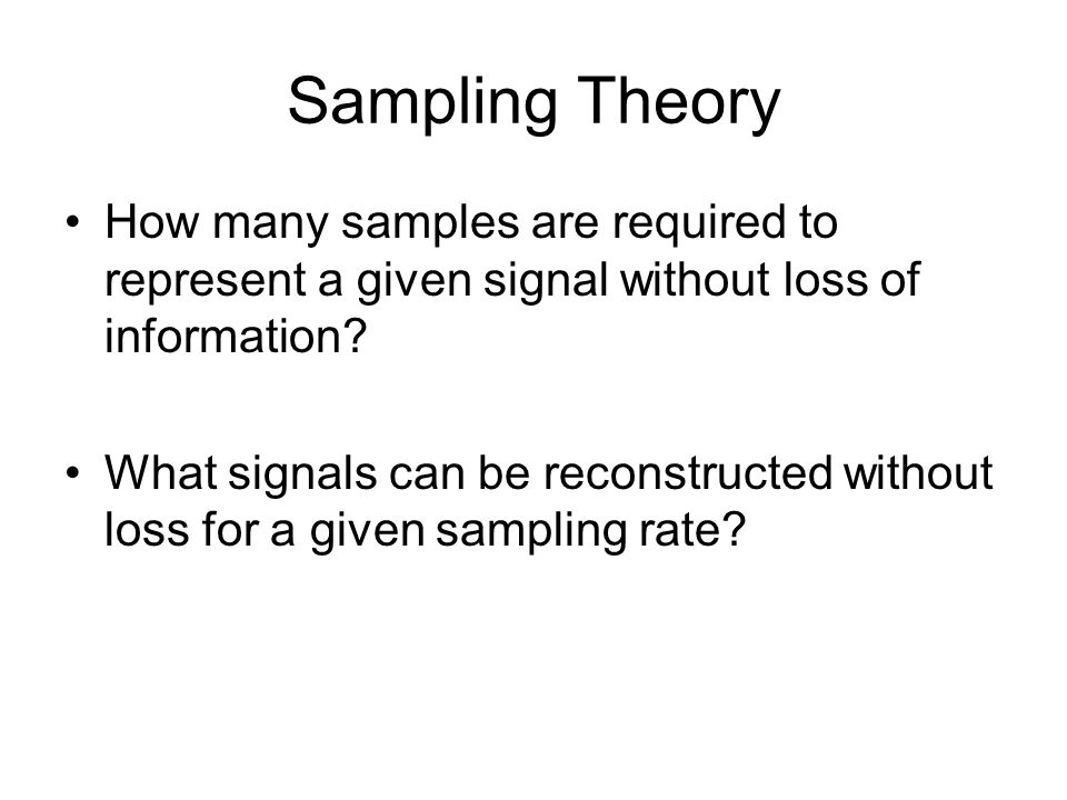 Sampling Theory How many samples are required to represent a given signal without loss of information.