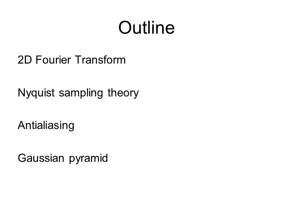 Outline 2D Fourier Transform Nyquist sampling theory Antialiasing Gaussian pyramid