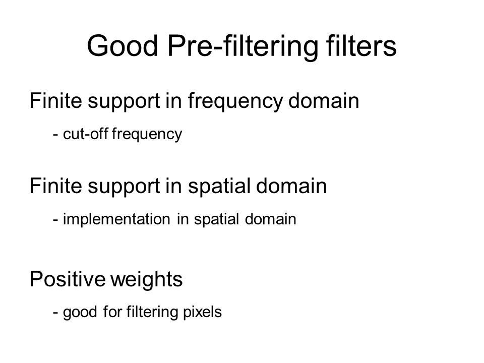 Good Pre-filtering filters Finite support in frequency domain - cut-off frequency Finite support in spatial domain - implementation in spatial domain Positive weights - good for filtering pixels