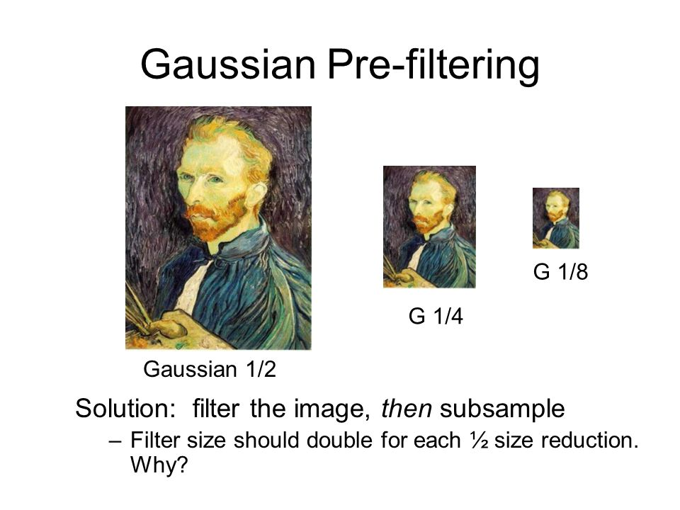Gaussian Pre-filtering G 1/4 G 1/8 Gaussian 1/2 Solution: filter the image, then subsample –Filter size should double for each ½ size reduction.