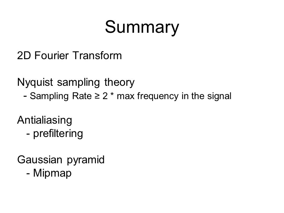 Summary 2D Fourier Transform Nyquist sampling theory - Sampling Rate ≥ 2 * max frequency in the signal Antialiasing - prefiltering Gaussian pyramid - Mipmap