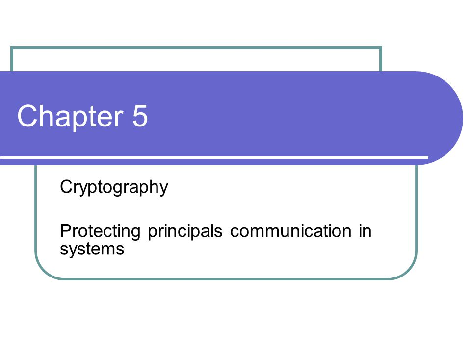 Chapter 5 Cryptography Protecting principals communication in systems