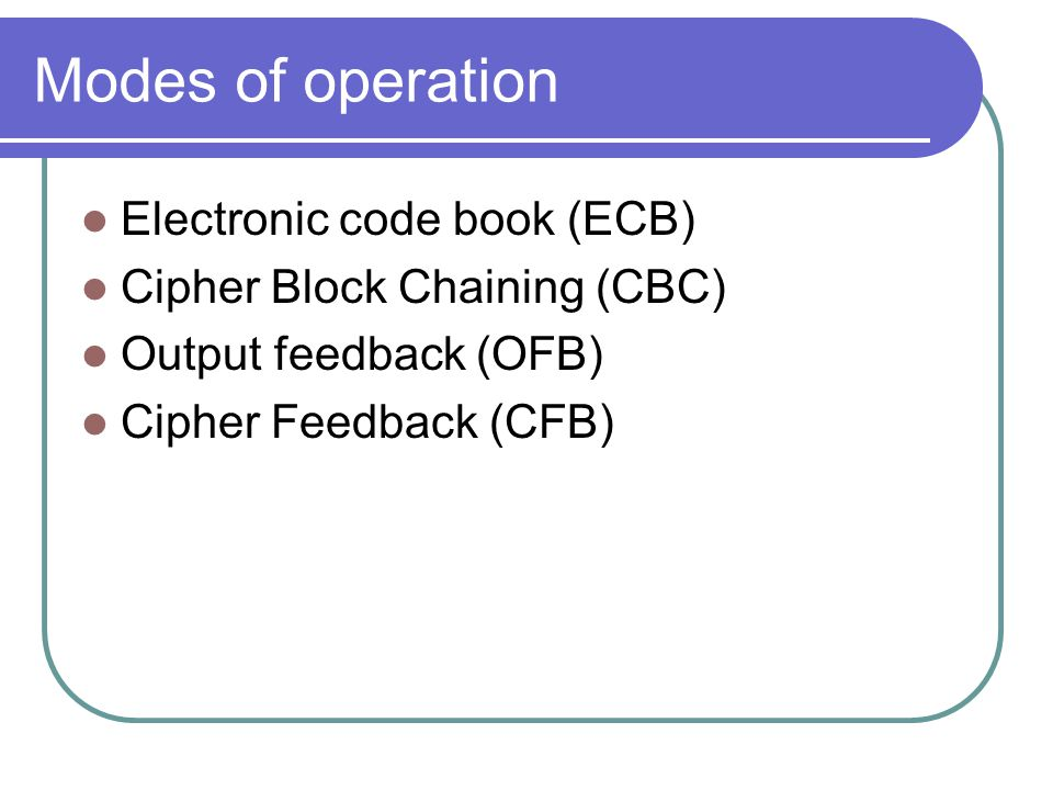 Modes of operation Electronic code book (ECB) Cipher Block Chaining (CBC) Output feedback (OFB) Cipher Feedback (CFB)