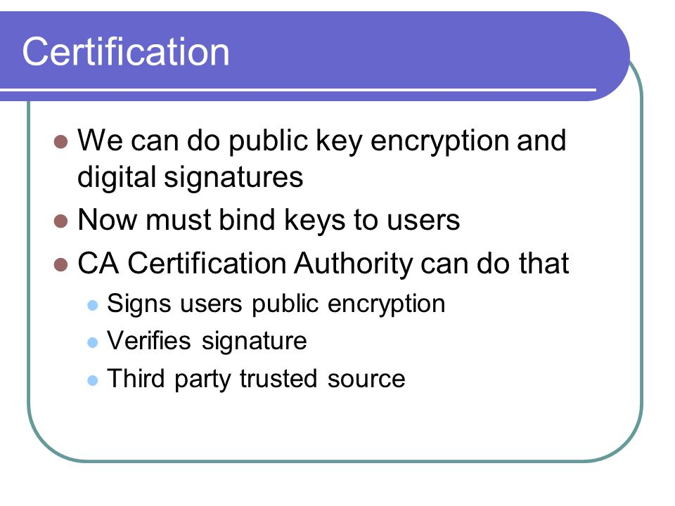 Certification We can do public key encryption and digital signatures Now must bind keys to users CA Certification Authority can do that Signs users public encryption Verifies signature Third party trusted source