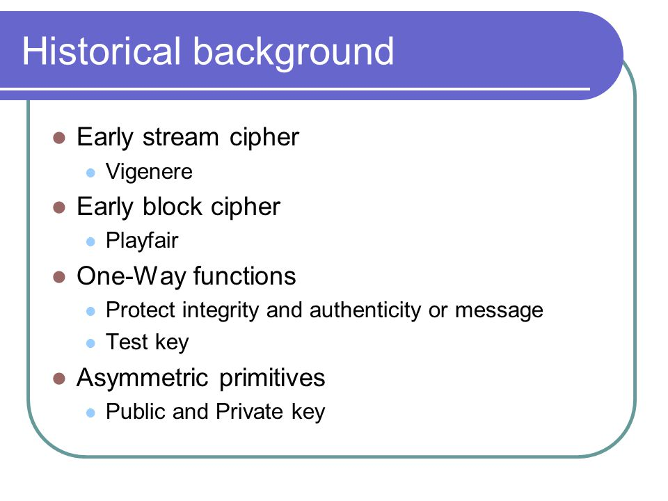 Historical background Early stream cipher Vigenere Early block cipher Playfair One-Way functions Protect integrity and authenticity or message Test key Asymmetric primitives Public and Private key
