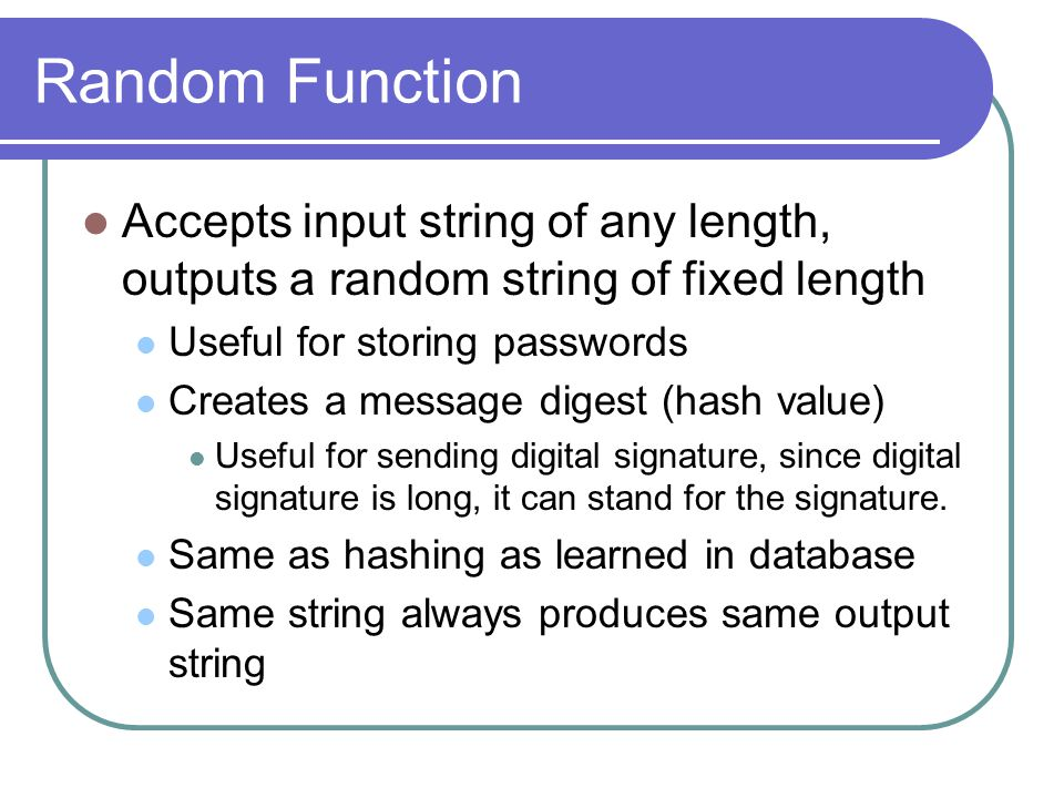 Random Function Accepts input string of any length, outputs a random string of fixed length Useful for storing passwords Creates a message digest (hash value) Useful for sending digital signature, since digital signature is long, it can stand for the signature.