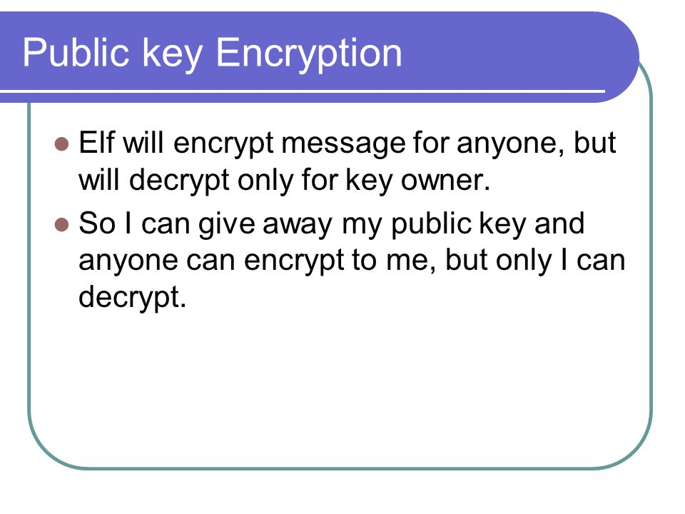 Public key Encryption Elf will encrypt message for anyone, but will decrypt only for key owner.