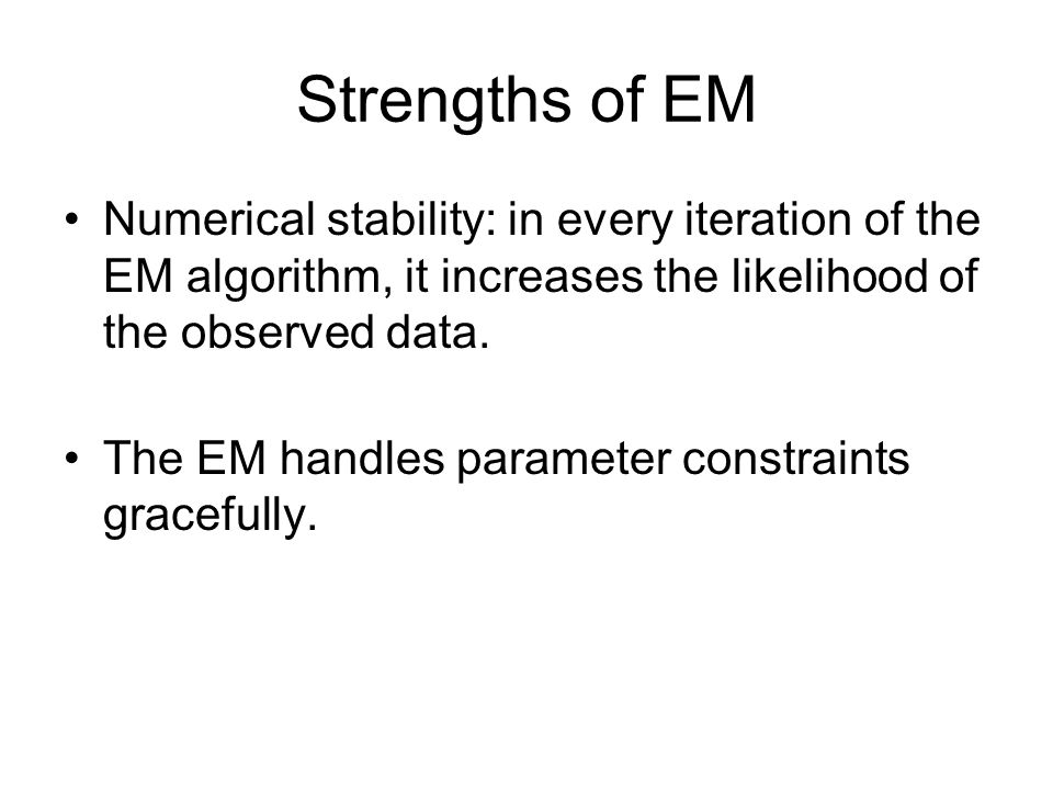 Strengths of EM Numerical stability: in every iteration of the EM algorithm, it increases the likelihood of the observed data.
