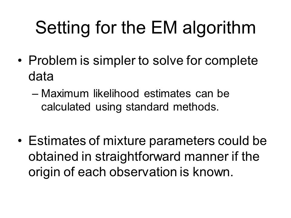 Setting for the EM algorithm Problem is simpler to solve for complete data –Maximum likelihood estimates can be calculated using standard methods.