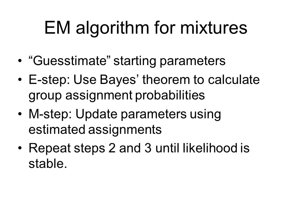 EM algorithm for mixtures Guesstimate starting parameters E-step: Use Bayes' theorem to calculate group assignment probabilities M-step: Update parameters using estimated assignments Repeat steps 2 and 3 until likelihood is stable.
