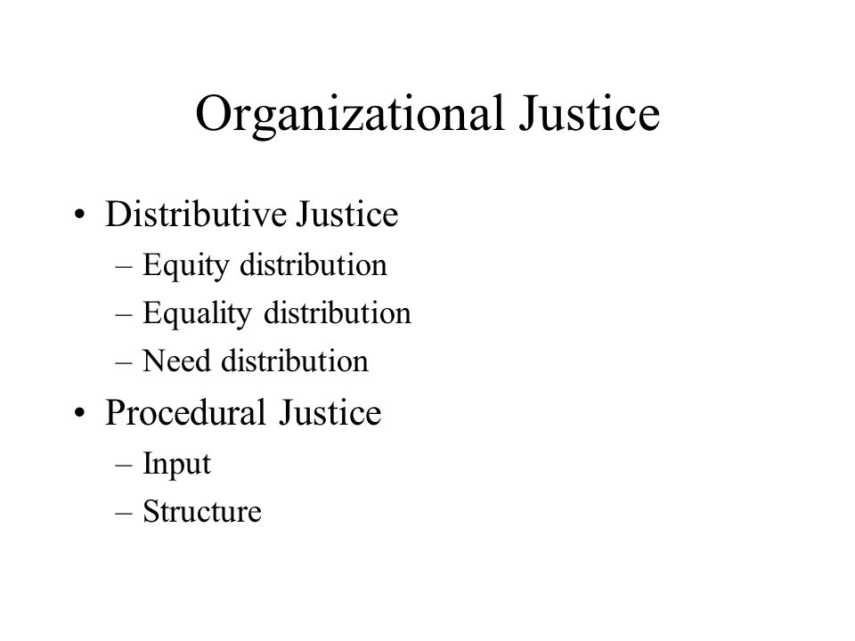 Organizational Justice Distributive Justice –Equity distribution –Equality distribution –Need distribution Procedural Justice –Input –Structure