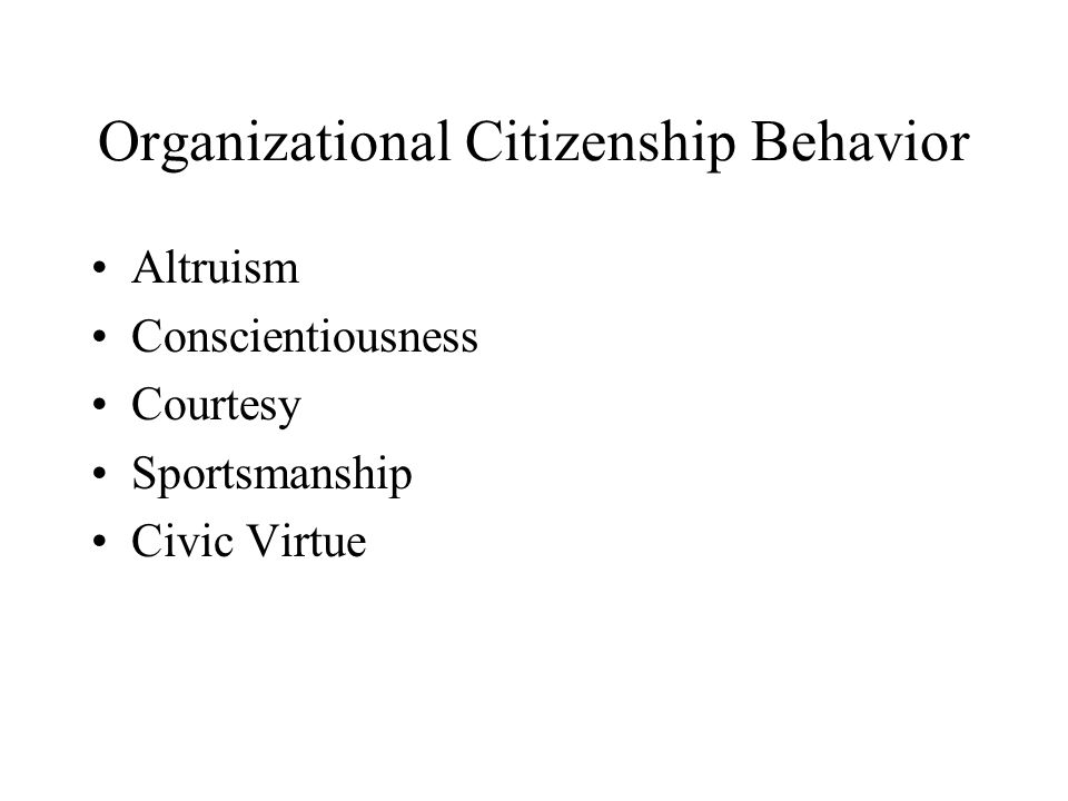 Organizational Citizenship Behavior Altruism Conscientiousness Courtesy Sportsmanship Civic Virtue
