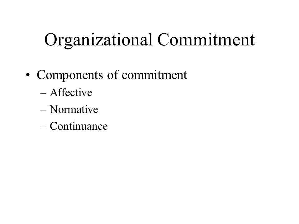 Organizational Commitment Components of commitment –Affective –Normative –Continuance