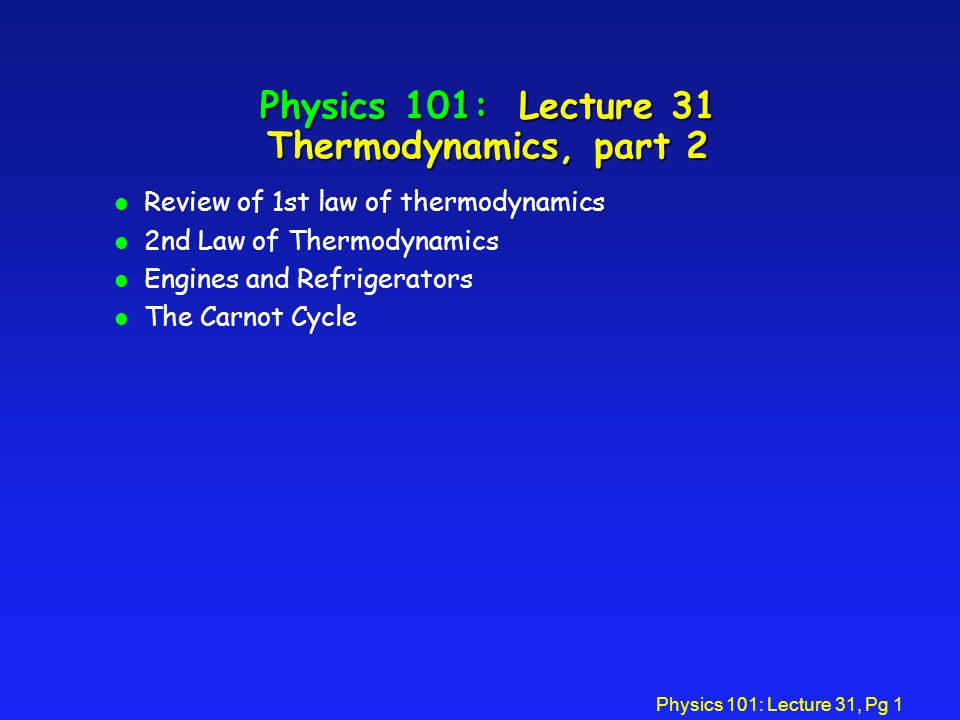 Physics 101: Lecture 31, Pg 1 Physics 101: Lecture 31 Thermodynamics, part 2 l Review of 1st law of thermodynamics l 2nd Law of Thermodynamics l Engines and Refrigerators l The Carnot Cycle