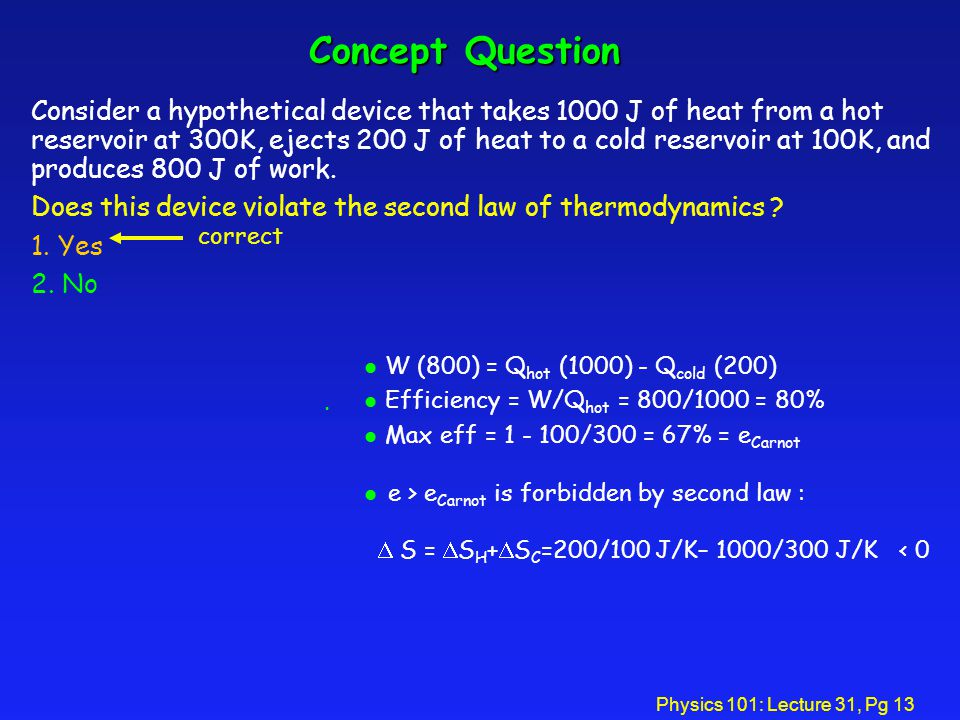 Physics 101: Lecture 31, Pg 13 Concept Question Consider a hypothetical device that takes 1000 J of heat from a hot reservoir at 300K, ejects 200 J of heat to a cold reservoir at 100K, and produces 800 J of work.