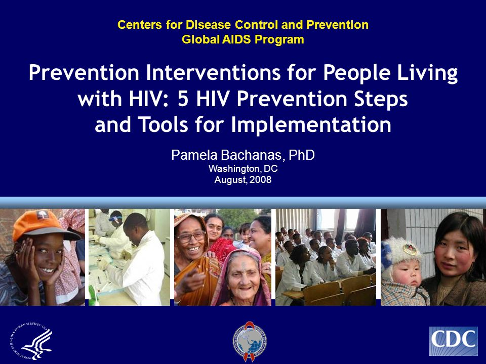 Centers for Disease Control and Prevention Global AIDS Program Prevention Interventions for People Living with HIV: 5 HIV Prevention Steps and Tools for Implementation Pamela Bachanas, PhD Washington, DC August, 2008
