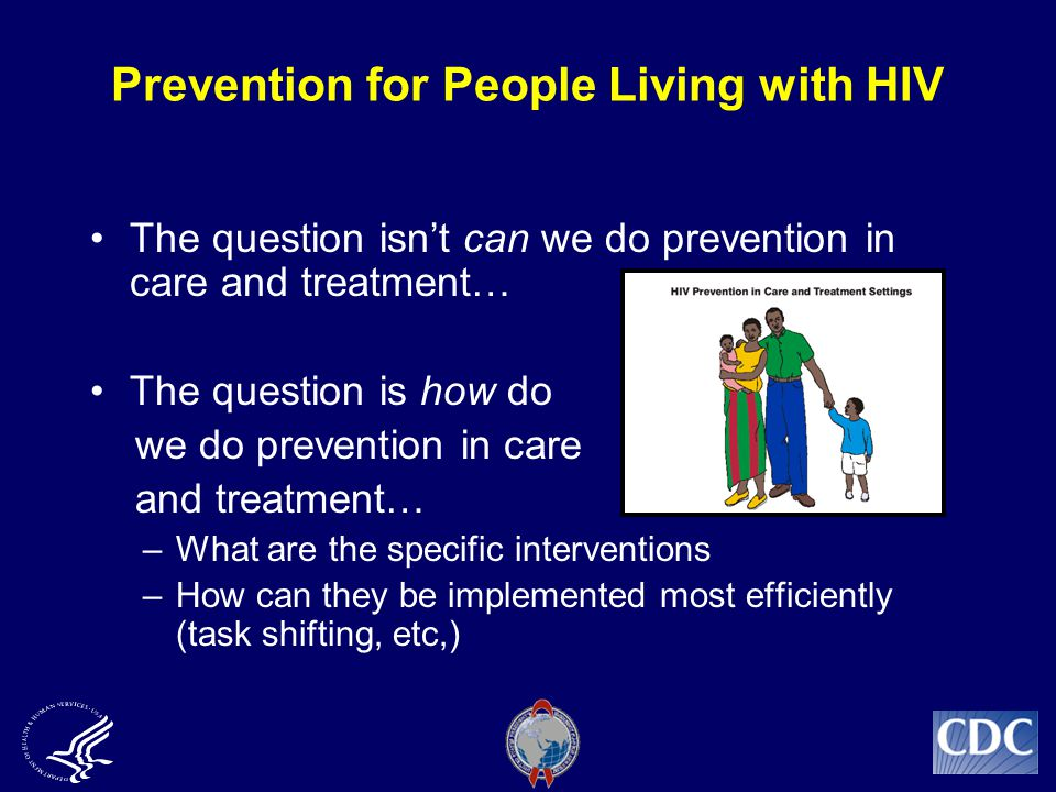 Prevention for People Living with HIV The question isn't can we do prevention in care and treatment… The question is how do we do prevention in care and treatment… –What are the specific interventions –How can they be implemented most efficiently (task shifting, etc,)