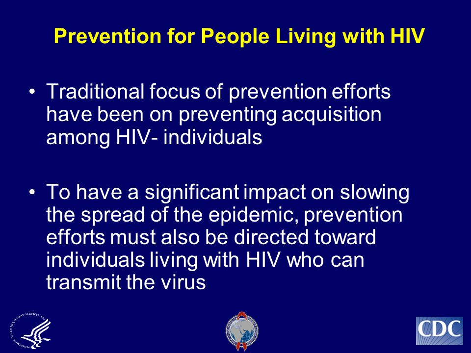 Prevention for People Living with HIV Traditional focus of prevention efforts have been on preventing acquisition among HIV- individuals To have a significant impact on slowing the spread of the epidemic, prevention efforts must also be directed toward individuals living with HIV who can transmit the virus