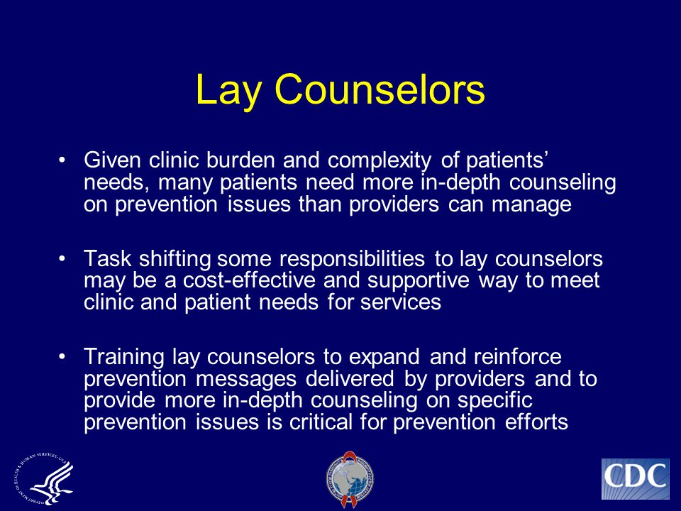 Lay Counselors Given clinic burden and complexity of patients' needs, many patients need more in-depth counseling on prevention issues than providers can manage Task shifting some responsibilities to lay counselors may be a cost-effective and supportive way to meet clinic and patient needs for services Training lay counselors to expand and reinforce prevention messages delivered by providers and to provide more in-depth counseling on specific prevention issues is critical for prevention efforts