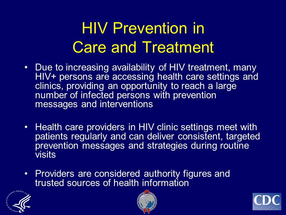 HIV Prevention in Care and Treatment Due to increasing availability of HIV treatment, many HIV+ persons are accessing health care settings and clinics, providing an opportunity to reach a large number of infected persons with prevention messages and interventions Health care providers in HIV clinic settings meet with patients regularly and can deliver consistent, targeted prevention messages and strategies during routine visits Providers are considered authority figures and trusted sources of health information