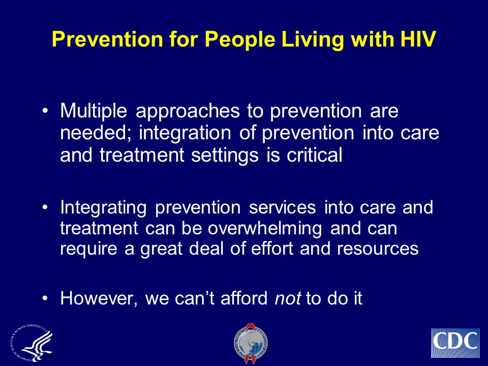 Prevention for People Living with HIV Multiple approaches to prevention are needed; integration of prevention into care and treatment settings is critical Integrating prevention services into care and treatment can be overwhelming and can require a great deal of effort and resources However, we can't afford not to do it