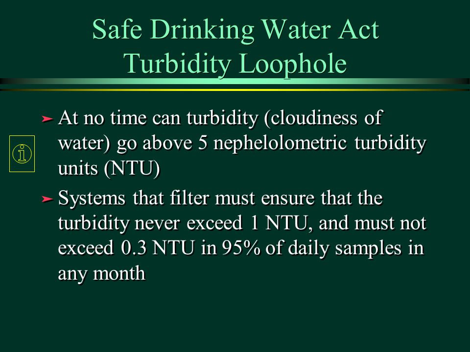 Safe Drinking Water Act Turbidity Loophole ä At no time can turbidity (cloudiness of water) go above 5 nephelolometric turbidity units (NTU) ä Systems that filter must ensure that the turbidity never exceed 1 NTU, and must not exceed 0.3 NTU in 95% of daily samples in any month ä At no time can turbidity (cloudiness of water) go above 5 nephelolometric turbidity units (NTU) ä Systems that filter must ensure that the turbidity never exceed 1 NTU, and must not exceed 0.3 NTU in 95% of daily samples in any month