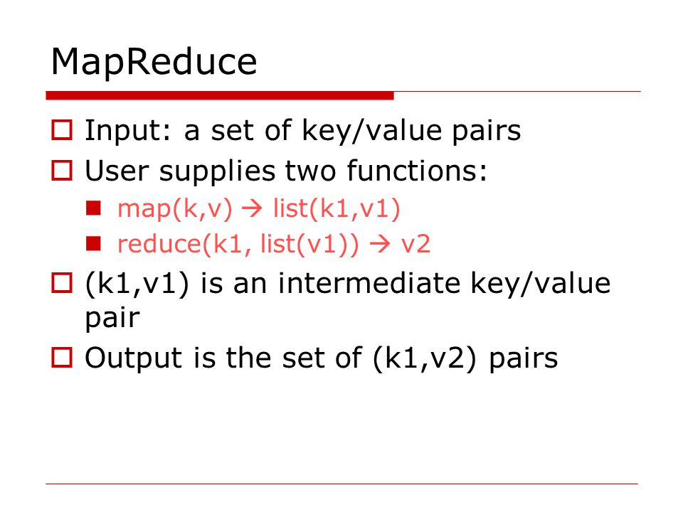 MapReduce  Input: a set of key/value pairs  User supplies two functions: map(k,v)  list(k1,v1) reduce(k1, list(v1))  v2  (k1,v1) is an intermediate key/value pair  Output is the set of (k1,v2) pairs