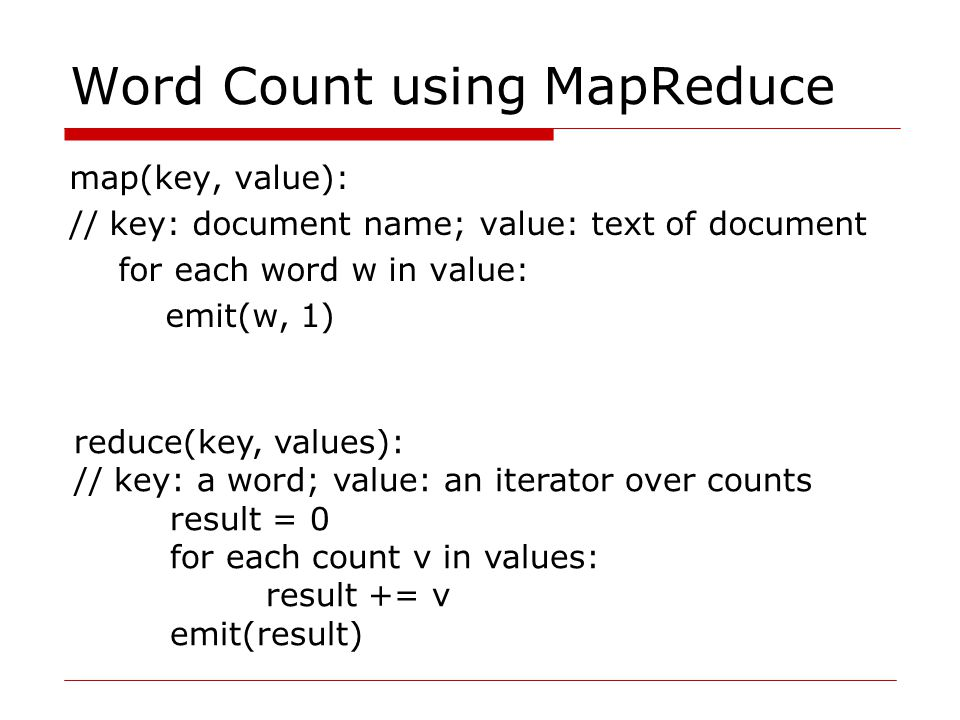 Word Count using MapReduce map(key, value): // key: document name; value: text of document for each word w in value: emit(w, 1) reduce(key, values): // key: a word; value: an iterator over counts result = 0 for each count v in values: result += v emit(result)