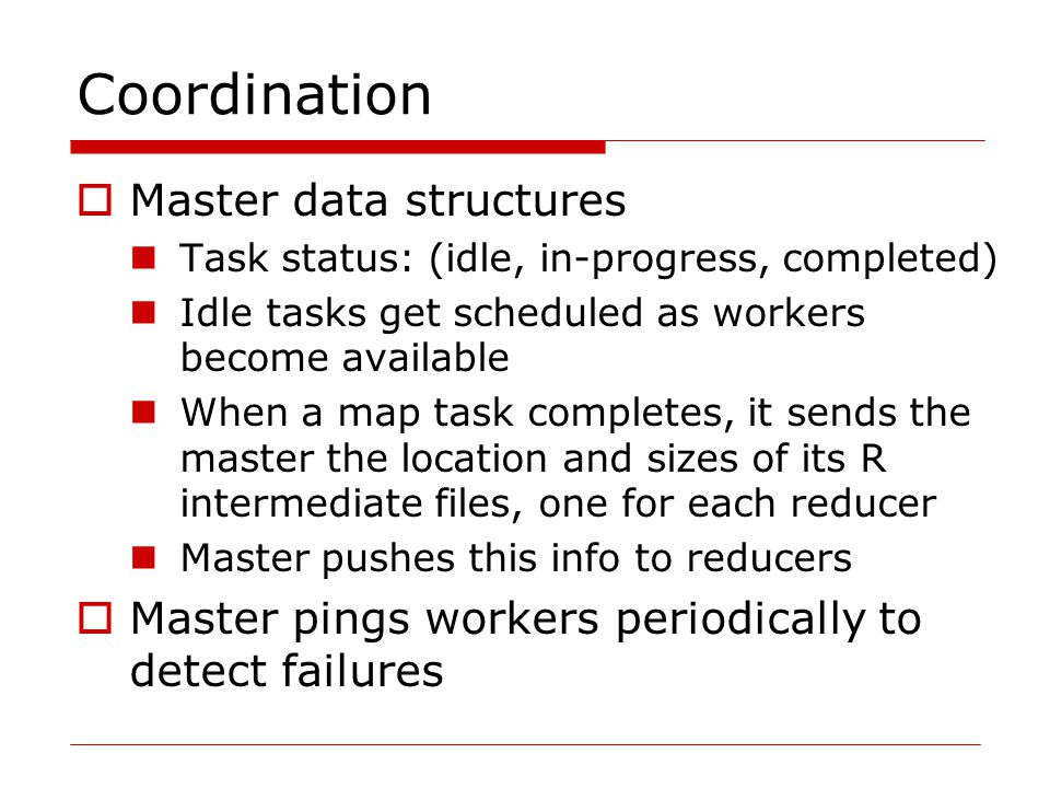 Coordination  Master data structures Task status: (idle, in-progress, completed) Idle tasks get scheduled as workers become available When a map task completes, it sends the master the location and sizes of its R intermediate files, one for each reducer Master pushes this info to reducers  Master pings workers periodically to detect failures
