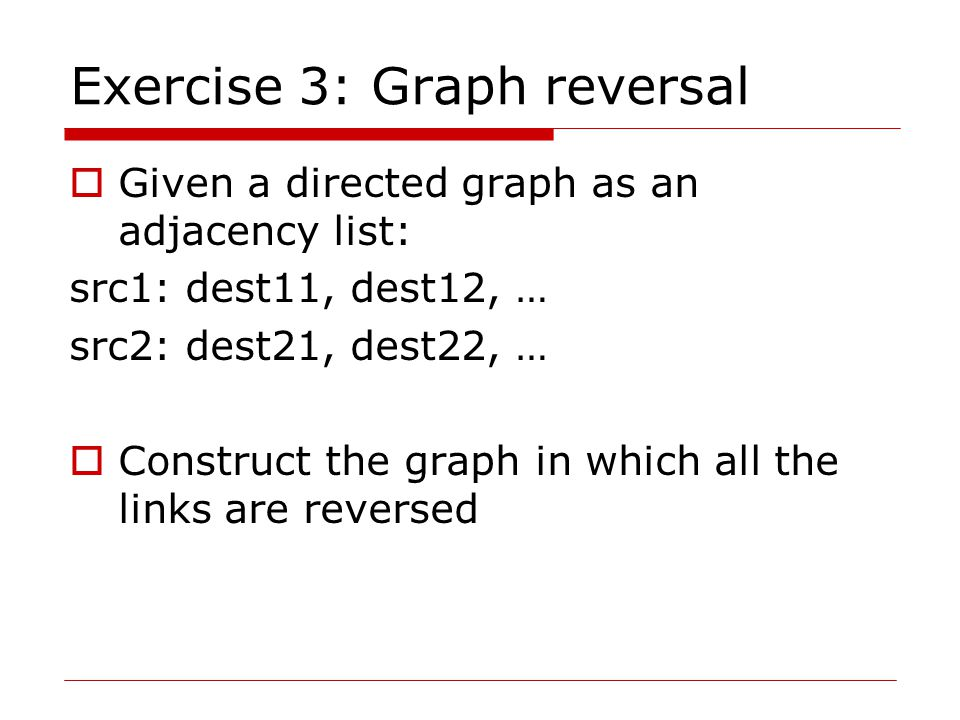 Exercise 3: Graph reversal  Given a directed graph as an adjacency list: src1: dest11, dest12, … src2: dest21, dest22, …  Construct the graph in which all the links are reversed