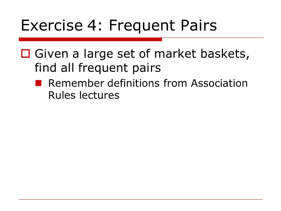 Exercise 4: Frequent Pairs  Given a large set of market baskets, find all frequent pairs Remember definitions from Association Rules lectures