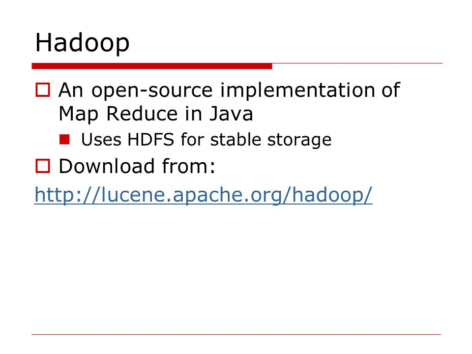 Hadoop  An open-source implementation of Map Reduce in Java Uses HDFS for stable storage  Download from: