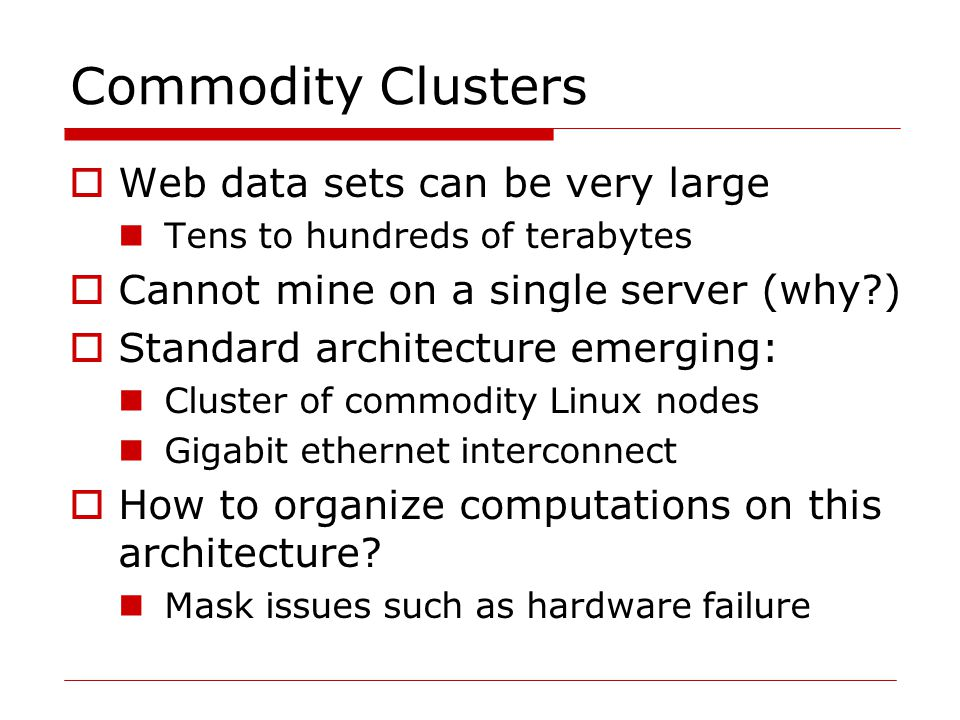 Commodity Clusters  Web data sets can be very large Tens to hundreds of terabytes  Cannot mine on a single server (why )  Standard architecture emerging: Cluster of commodity Linux nodes Gigabit ethernet interconnect  How to organize computations on this architecture.