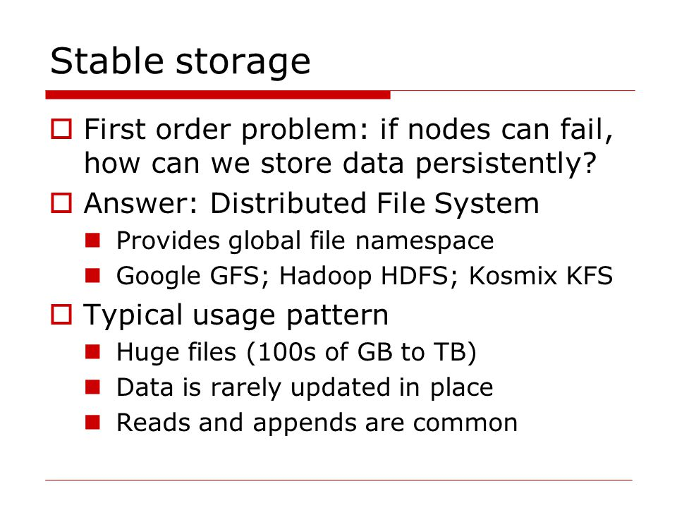 Stable storage  First order problem: if nodes can fail, how can we store data persistently.