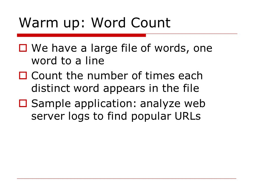 Warm up: Word Count  We have a large file of words, one word to a line  Count the number of times each distinct word appears in the file  Sample application: analyze web server logs to find popular URLs