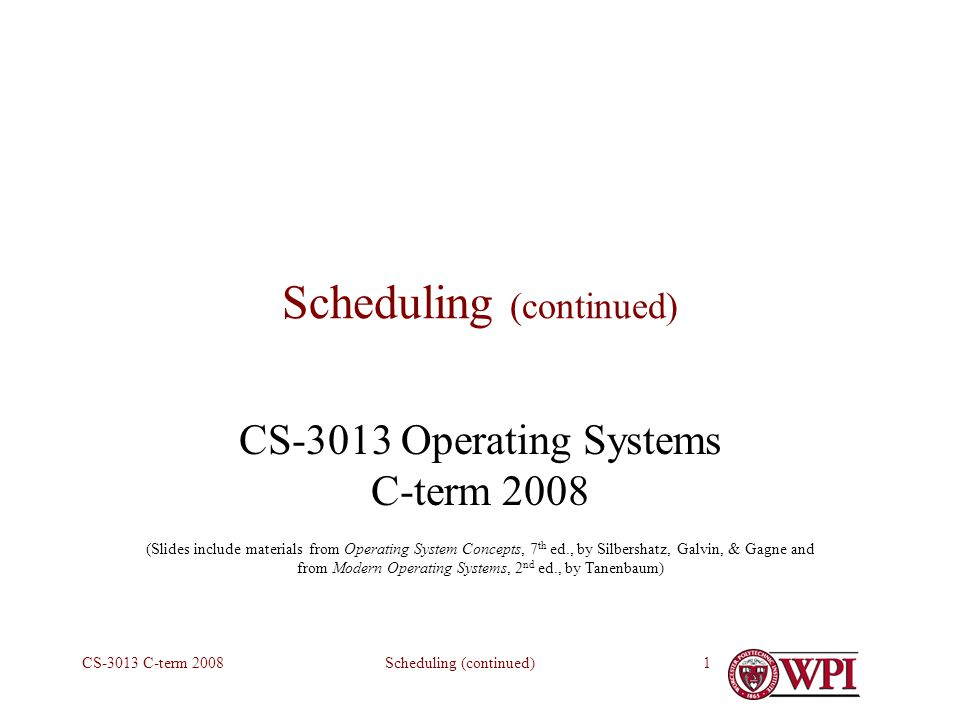 Scheduling (continued)CS-3013 C-term Scheduling (continued) CS-3013 Operating Systems C-term 2008 (Slides include materials from Operating System Concepts, 7 th ed., by Silbershatz, Galvin, & Gagne and from Modern Operating Systems, 2 nd ed., by Tanenbaum)