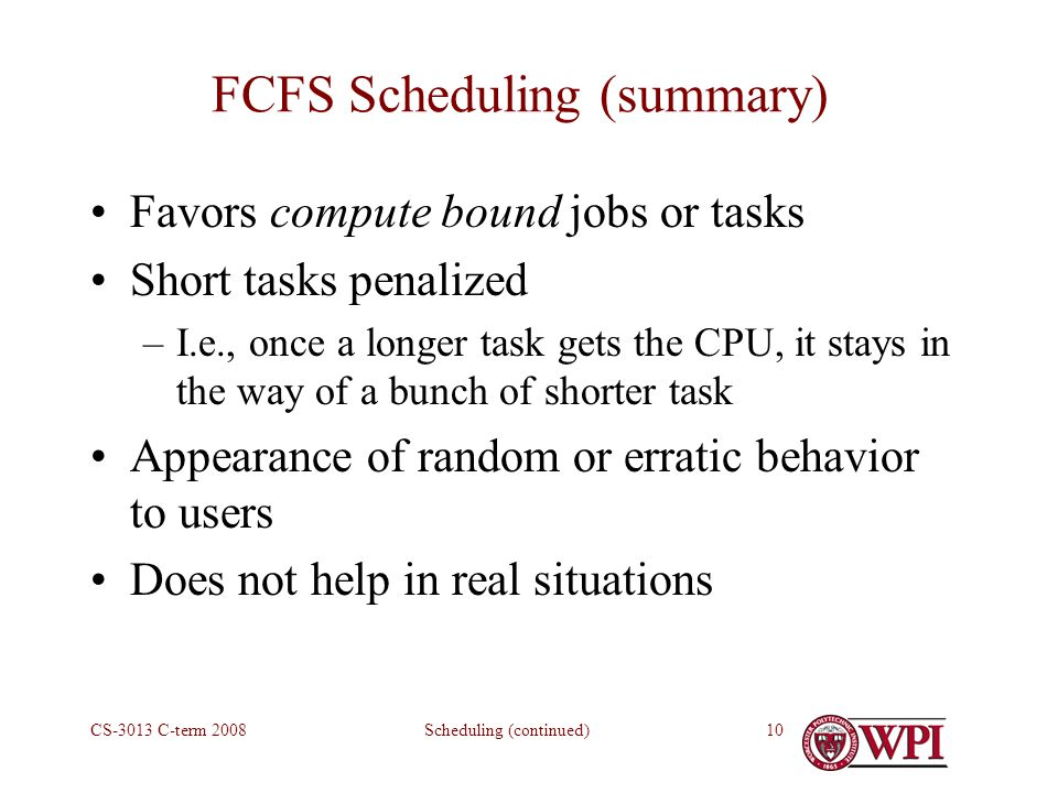 Scheduling (continued)CS-3013 C-term FCFS Scheduling (summary) Favors compute bound jobs or tasks Short tasks penalized –I.e., once a longer task gets the CPU, it stays in the way of a bunch of shorter task Appearance of random or erratic behavior to users Does not help in real situations