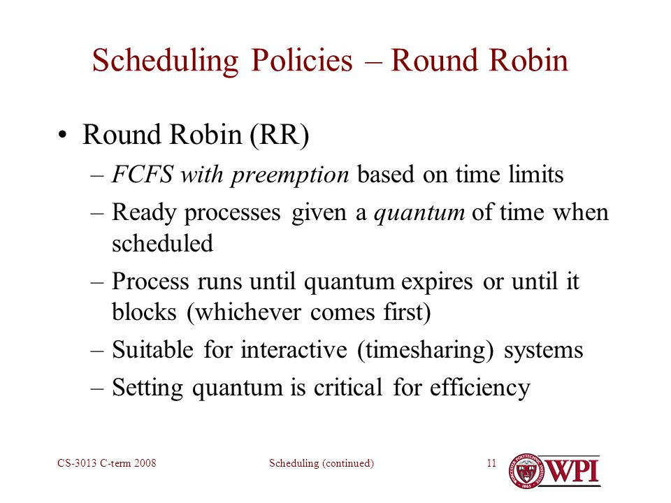 Scheduling (continued)CS-3013 C-term Scheduling Policies – Round Robin Round Robin (RR) –FCFS with preemption based on time limits –Ready processes given a quantum of time when scheduled –Process runs until quantum expires or until it blocks (whichever comes first) –Suitable for interactive (timesharing) systems –Setting quantum is critical for efficiency