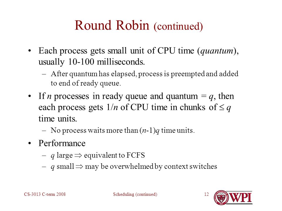 Scheduling (continued)CS-3013 C-term Round Robin (continued) Each process gets small unit of CPU time (quantum), usually milliseconds.