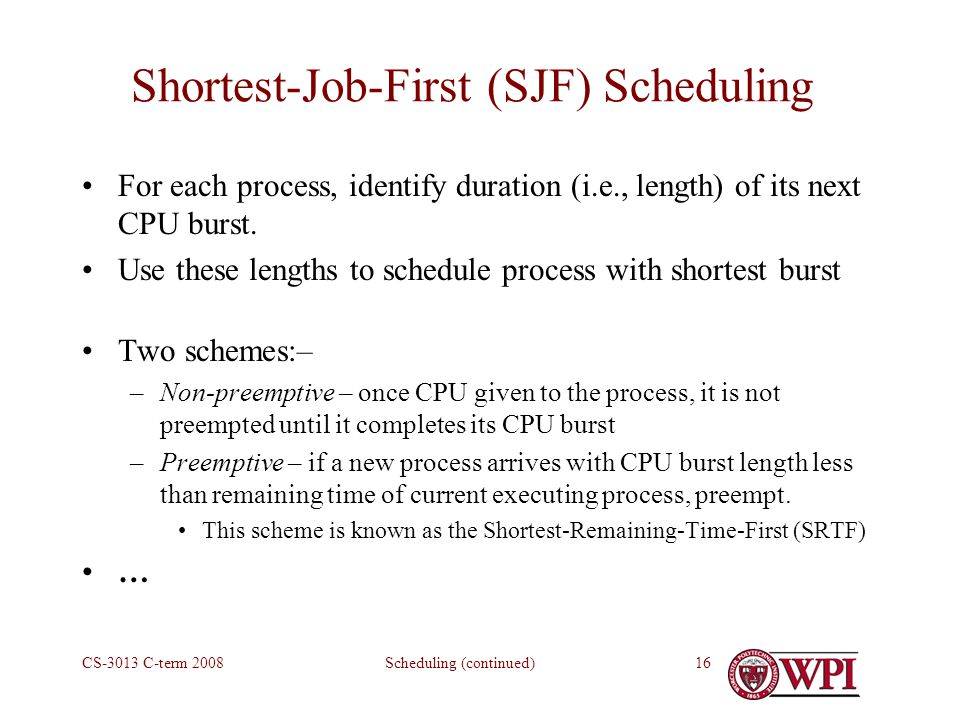 Scheduling (continued)CS-3013 C-term Shortest-Job-First (SJF) Scheduling For each process, identify duration (i.e., length) of its next CPU burst.