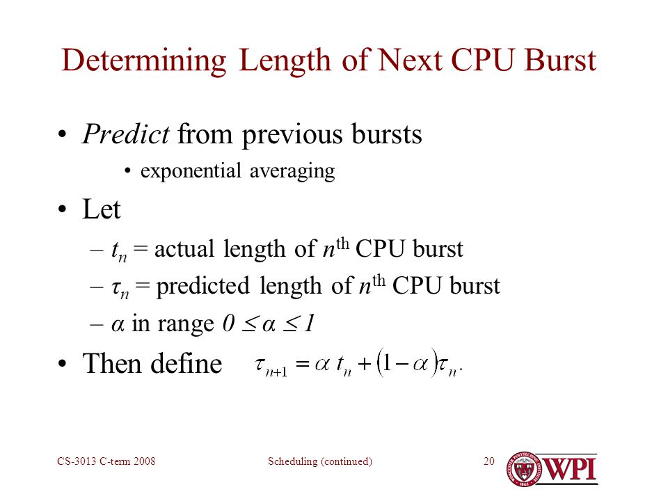 Scheduling (continued)CS-3013 C-term Determining Length of Next CPU Burst Predict from previous bursts exponential averaging Let –t n = actual length of n th CPU burst –τ n = predicted length of n th CPU burst –α in range 0  α  1 Then define