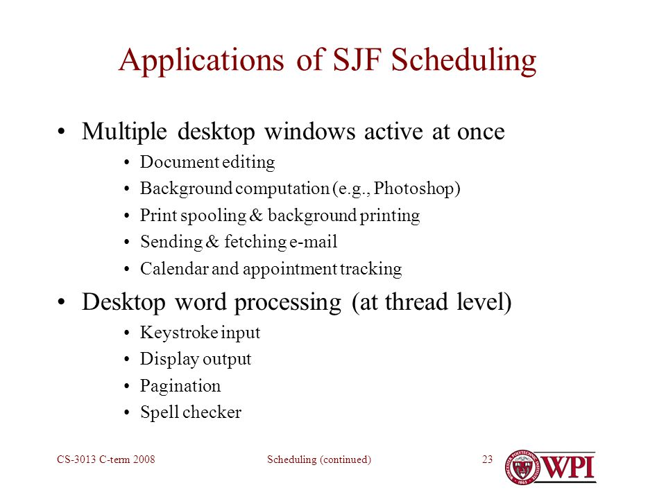 Scheduling (continued)CS-3013 C-term Applications of SJF Scheduling Multiple desktop windows active at once Document editing Background computation (e.g., Photoshop) Print spooling & background printing Sending & fetching  Calendar and appointment tracking Desktop word processing (at thread level) Keystroke input Display output Pagination Spell checker